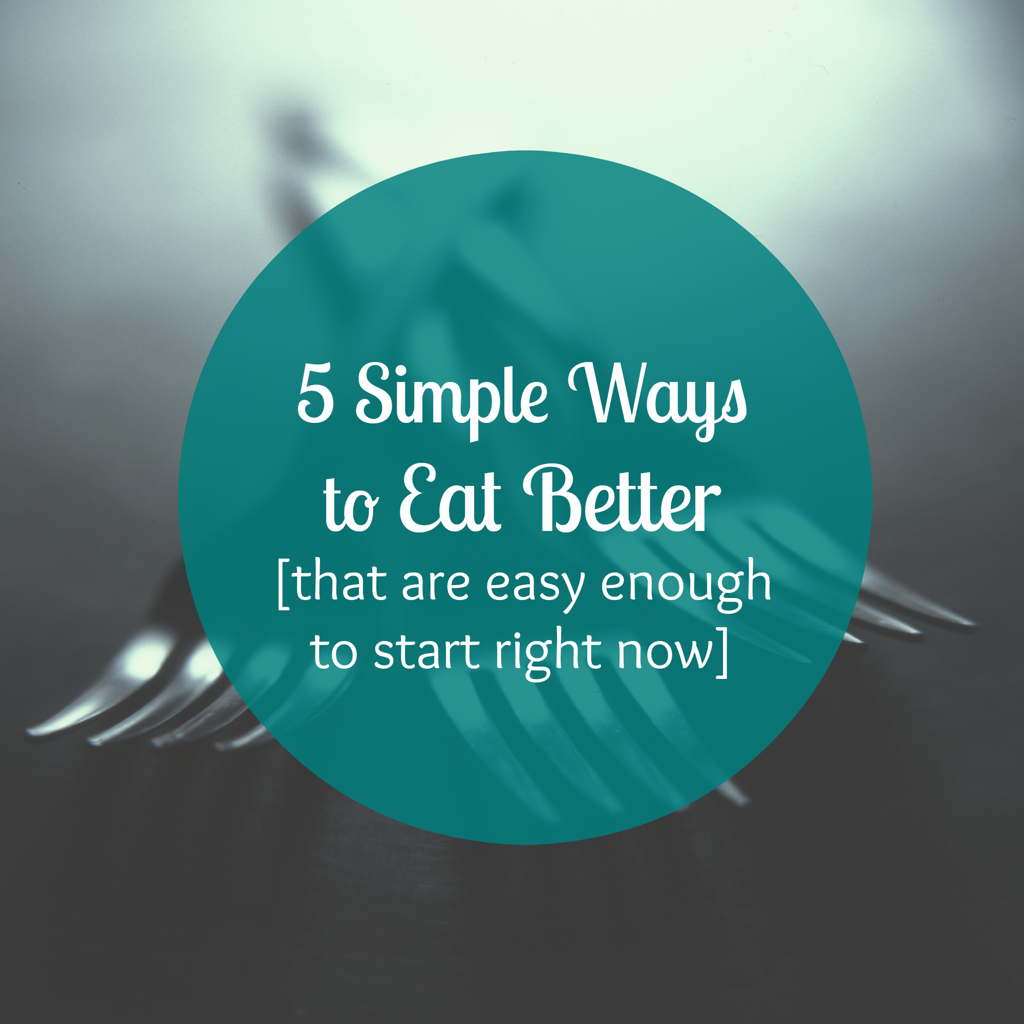 5 Simple Ways to Eat Better
