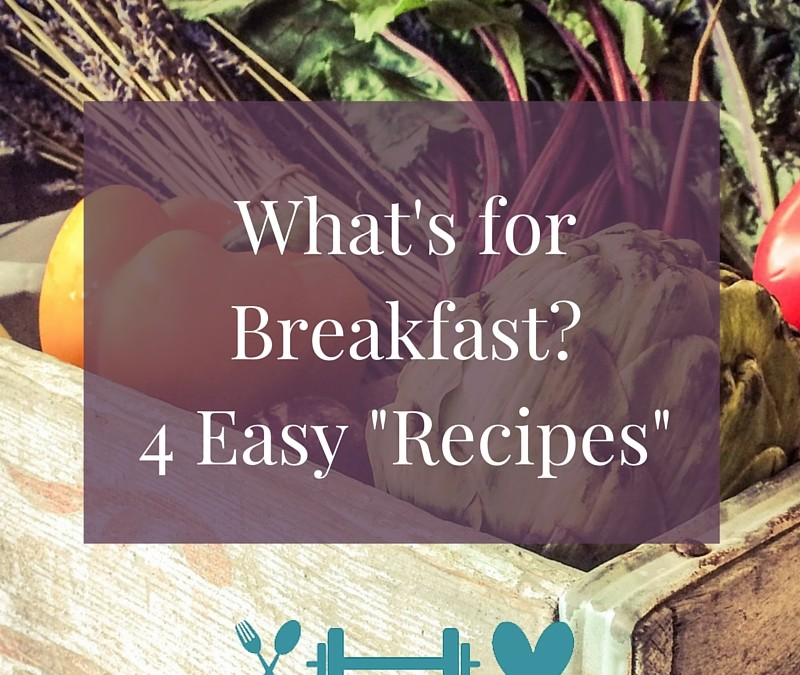 """What's for Breakfast? 4 Easy """"Recipes"""" to Give You Energy"""