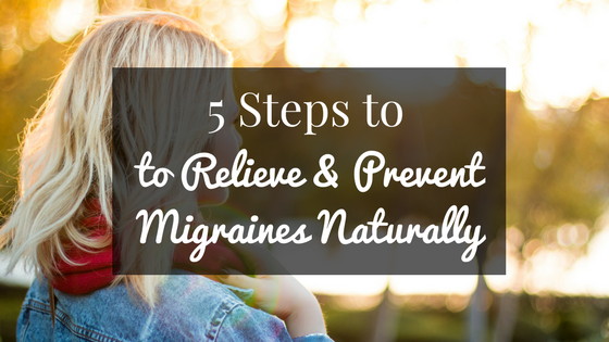 5 Steps to Relieve & Prevent Migraines Naturally
