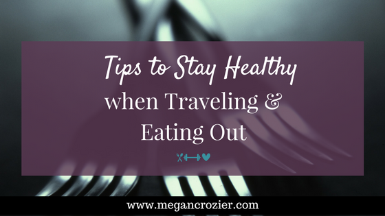Tips to Stay Healthy when Traveling & Eating Out